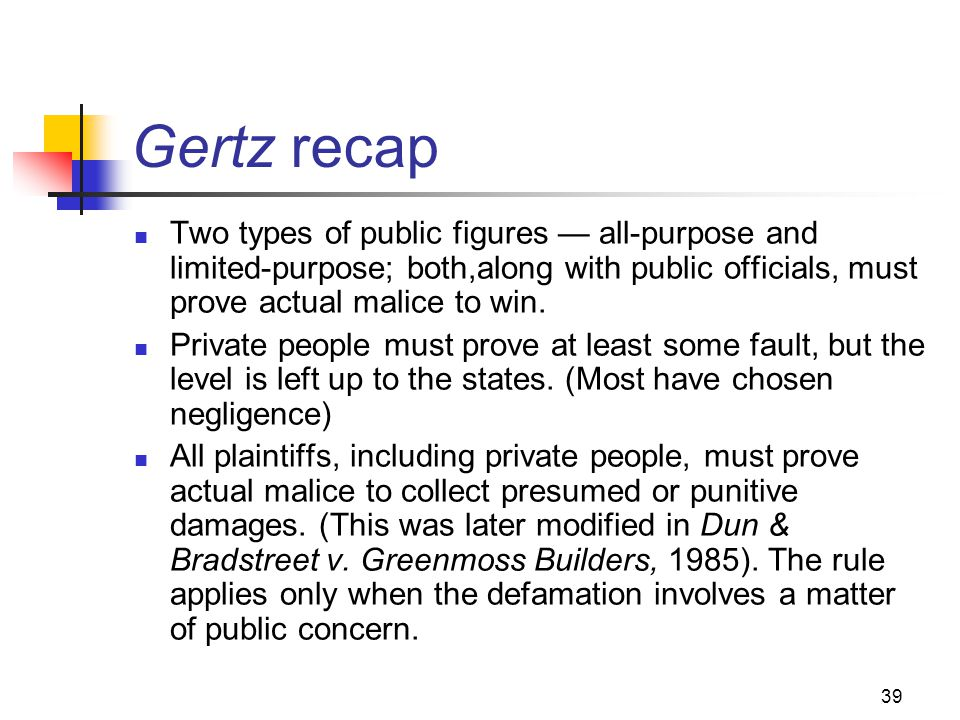 39 Gertz recap Two types of public figures all-purpose and limited-purpose; both,along with public officials, must prove actual malice to win. Private