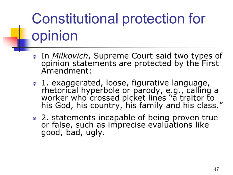 47 Constitutional protection for opinion In Milkovich, Supreme Court said two types of opinion statements are protected by the First Amendment: 1. exa