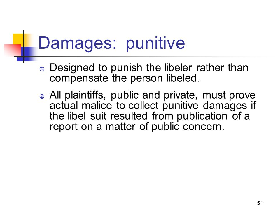 51 Damages: punitive Designed to punish the libeler rather than compensate the person libeled. All plaintiffs, public and private, must prove actual m