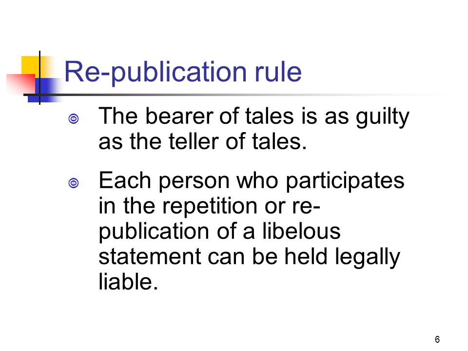 6 Re-publication rule The bearer of tales is as guilty as the teller of tales. Each person who participates in the repetition or re- publication of a