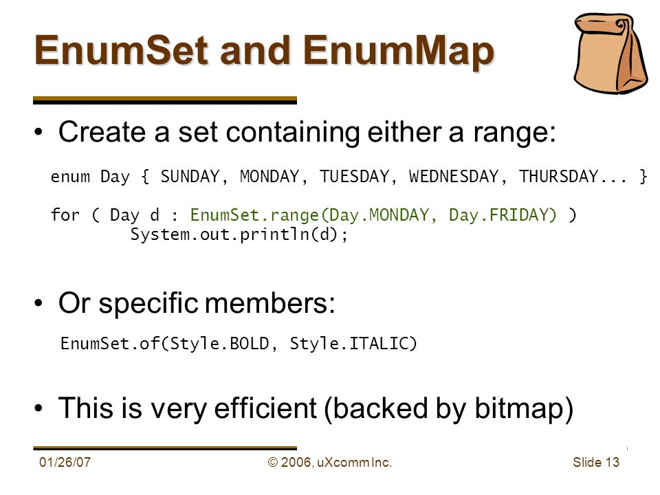 01/26/07© 2006, uXcomm Inc. Slide 13 Create a set containing either a range: Or specific members: This is very efficient (backed by bitmap) EnumSet an