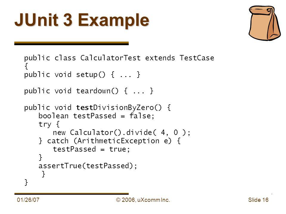 01/26/07© 2006, uXcomm Inc. Slide 16 JUnit 3 Example public class CalculatorTest extends TestCase { public void setup() {... } public void teardown()