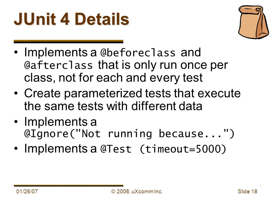 01/26/07© 2006, uXcomm Inc. Slide 18 JUnit 4 Details Implements a @beforeclass and @afterclass that is only run once per class, not for each and every