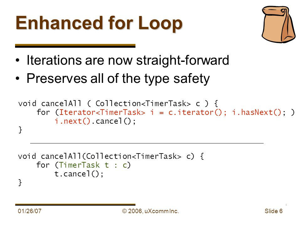 01/26/07© 2006, uXcomm Inc. Slide 6 Enhanced for Loop Iterations are now straight-forward Preserves all of the type safety void cancelAll ( Collection