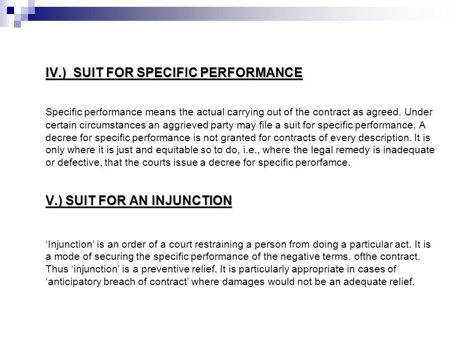 IV.) SUIT FOR SPECIFIC PERFORMANCE Specific performance means the actual carrying out of the contract as agreed. Under certain circumstances an aggrie