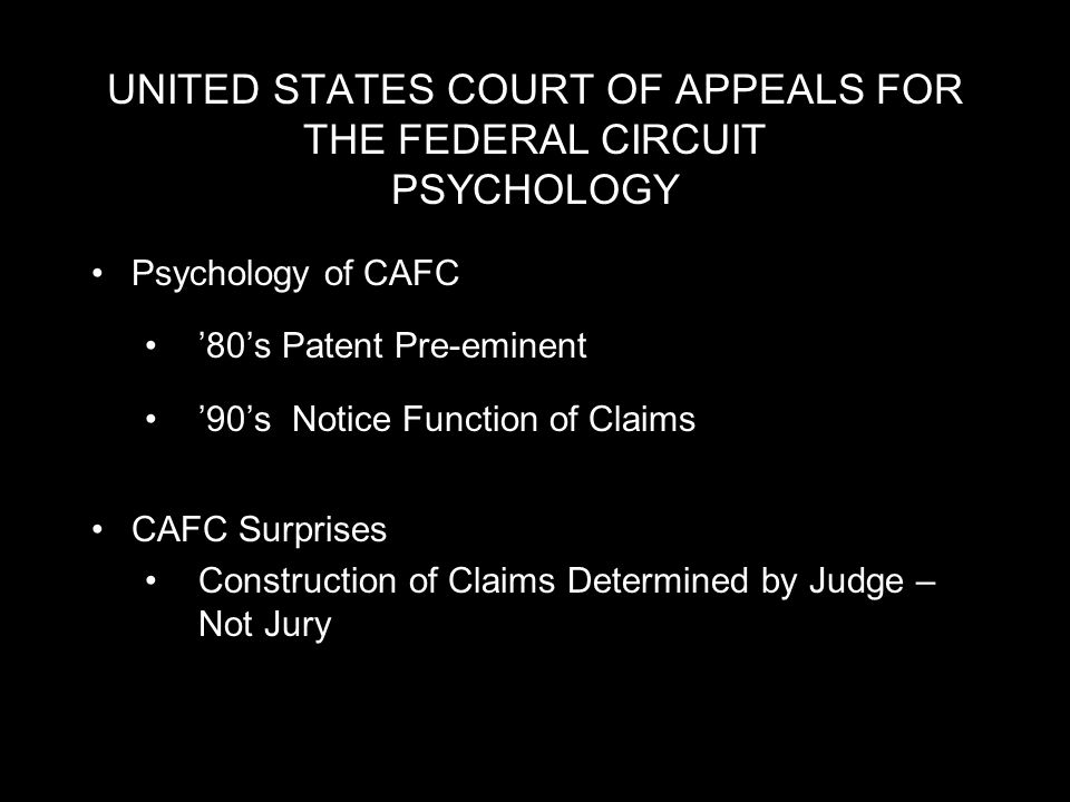 UNITED STATES COURT OF APPEALS FOR THE FEDERAL CIRCUIT PSYCHOLOGY Psychology of CAFC 80s Patent Pre-eminent 90s Notice Function of Claims CAFC Surprises Construction of Claims Determined by Judge – Not Jury