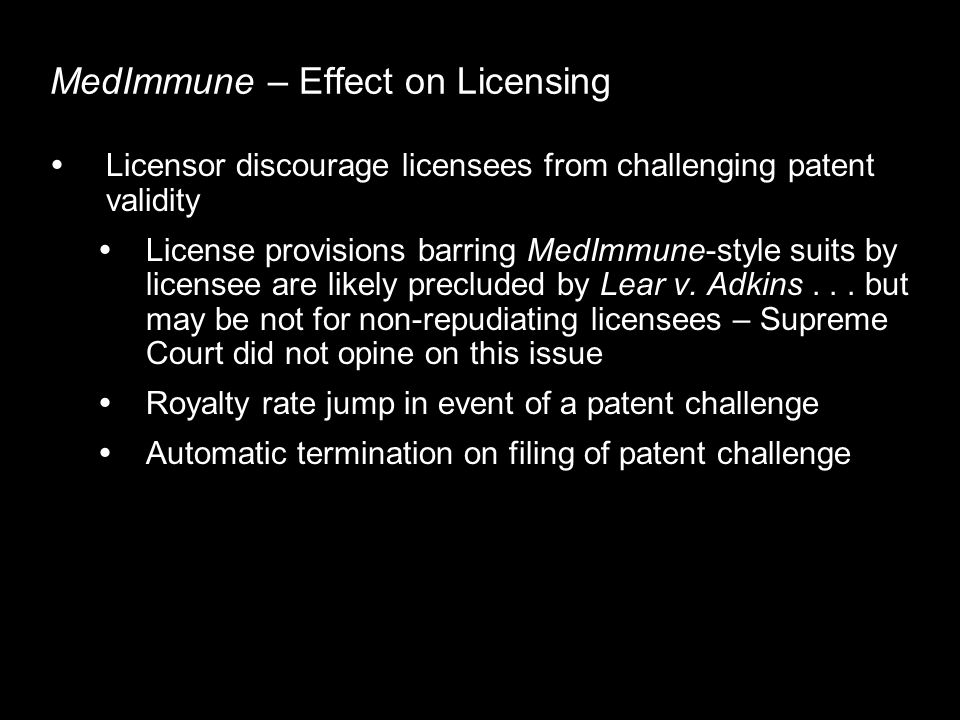 MedImmune – Effect on Licensing Licensor discourage licensees from challenging patent validity License provisions barring MedImmune-style suits by licensee are likely precluded by Lear v.