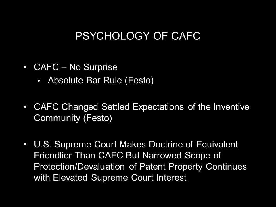 PSYCHOLOGY OF CAFC CAFC – No Surprise Absolute Bar Rule (Festo) CAFC Changed Settled Expectations of the Inventive Community (Festo) U.S.