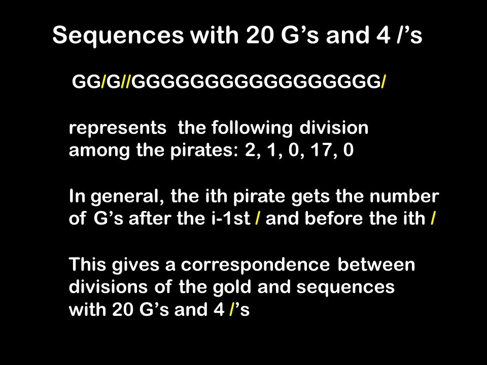 Sequences with 20 Gs and 4 /s GG/G//GGGGGGGGGGGGGGGGG/ represents the following division among the pirates: 2, 1, 0, 17, 0 In general, the ith pirate gets the number of Gs after the i-1st / and before the ith / This gives a correspondence between divisions of the gold and sequences with 20 Gs and 4 /s