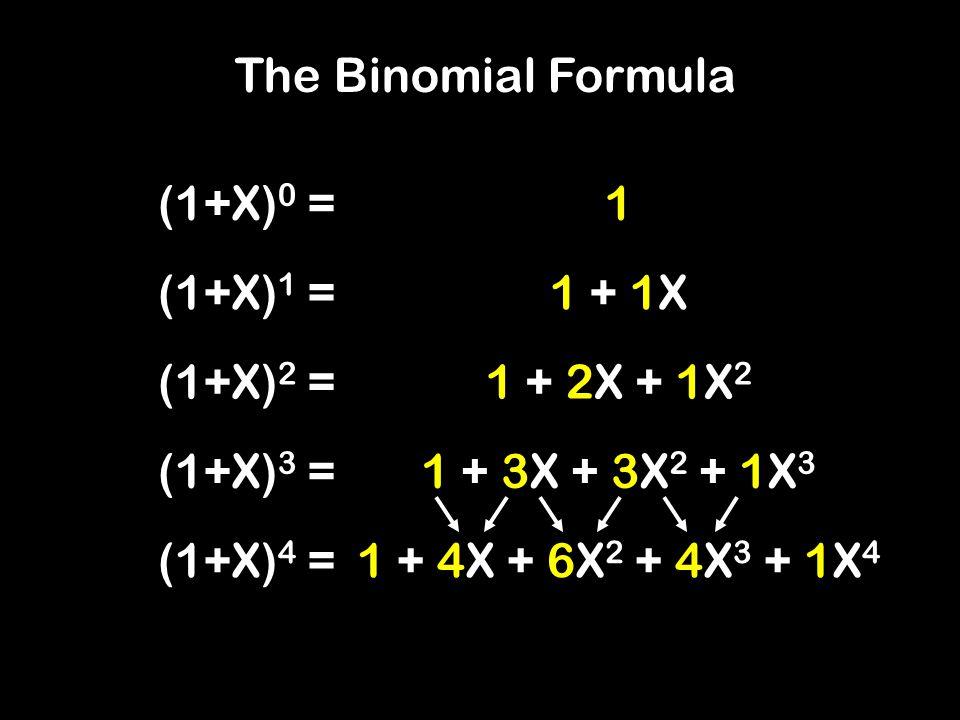 The Binomial Formula (1+X) 0 = (1+X) 1 = (1+X) 2 = (1+X) 3 = (1+X) 4 = 1 1 + 1X 1 + 2X + 1X 2 1 + 3X + 3X 2 + 1X 3 1 + 4X + 6X 2 + 4X 3 + 1X 4