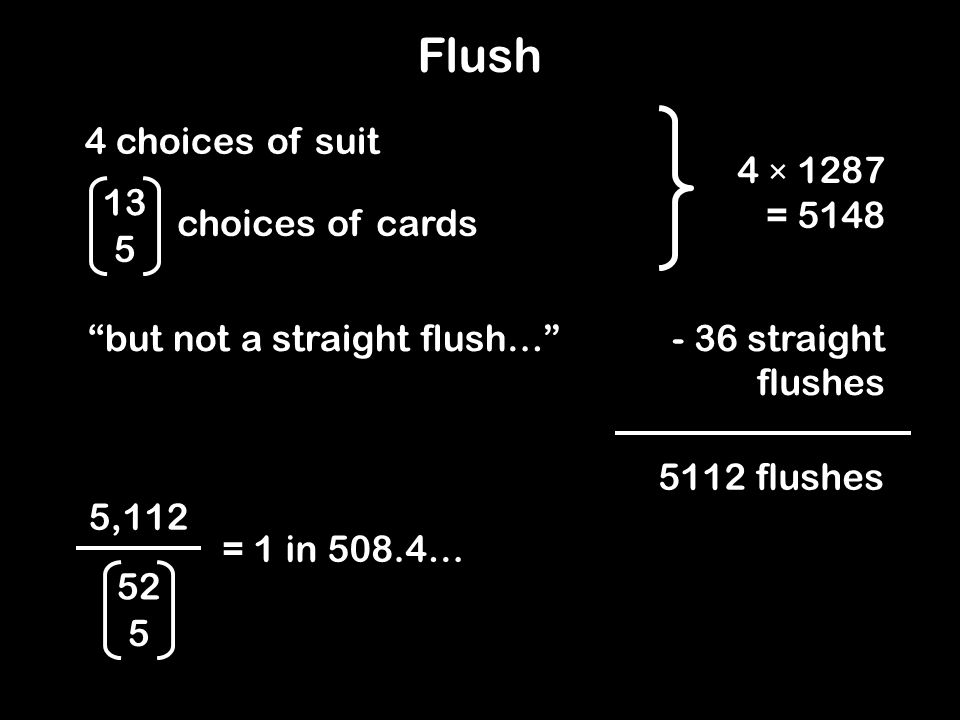 4 × 1287 = 5148 Flush 4 choices of suit 13 5 choices of cards but not a straight flush…- 36 straight flushes 5112 flushes 5,112 = 1 in 508.4… 52 5