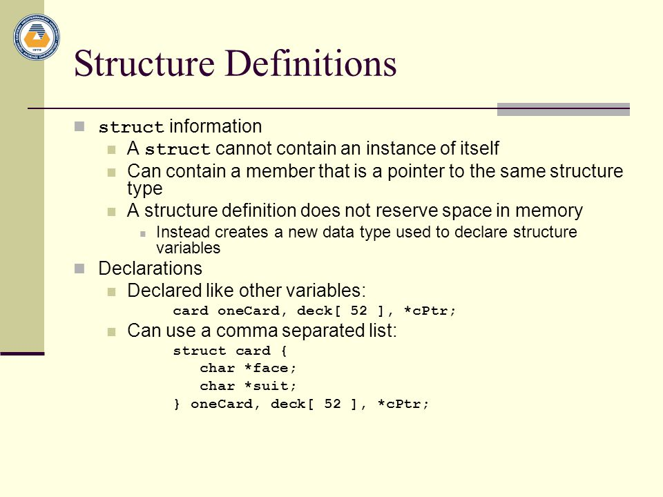 Structure Definitions struct information A struct cannot contain an instance of itself Can contain a member that is a pointer to the same structure type A structure definition does not reserve space in memory Instead creates a new data type used to declare structure variables Declarations Declared like other variables: card oneCard, deck[ 52 ], *cPtr; Can use a comma separated list: struct card { char *face; char *suit; } oneCard, deck[ 52 ], *cPtr;