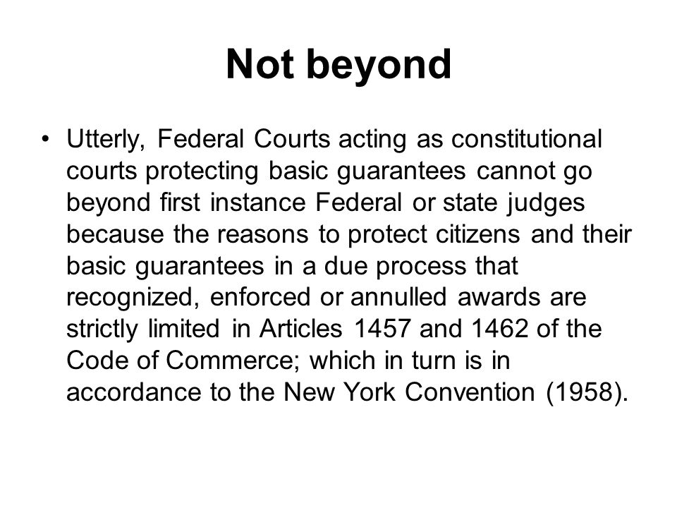 Not beyond Utterly, Federal Courts acting as constitutional courts protecting basic guarantees cannot go beyond first instance Federal or state judges