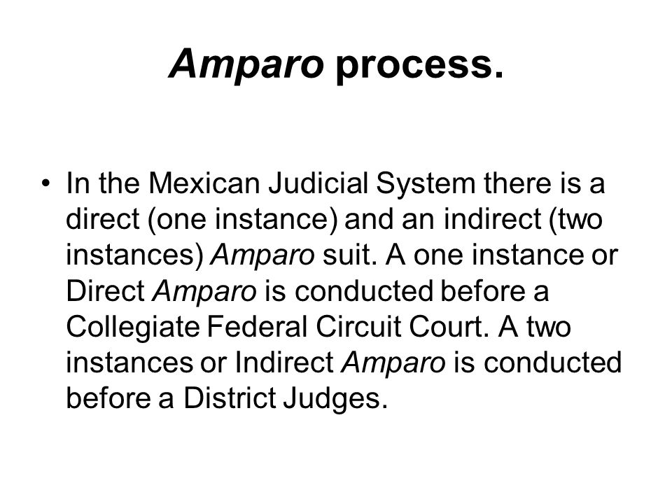 Amparo process. In the Mexican Judicial System there is a direct (one instance) and an indirect (two instances) Amparo suit. A one instance or Direct