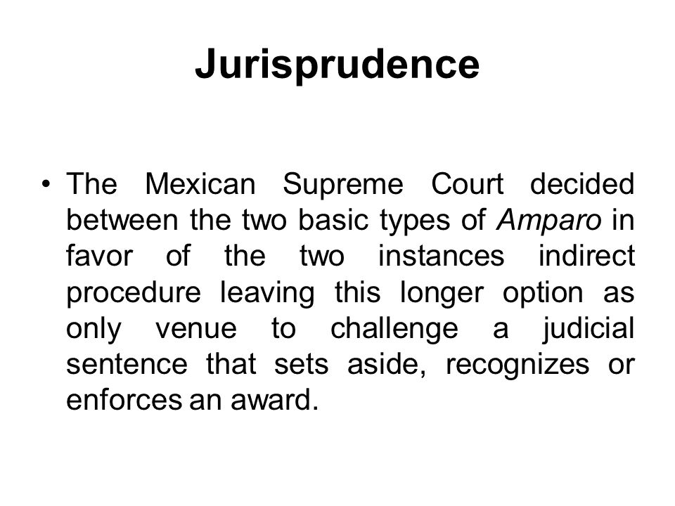 Jurisprudence The Mexican Supreme Court decided between the two basic types of Amparo in favor of the two instances indirect procedure leaving this lo