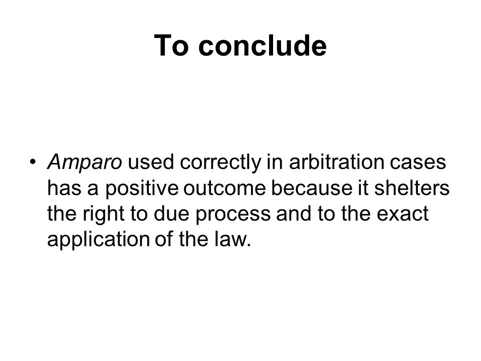 To conclude Amparo used correctly in arbitration cases has a positive outcome because it shelters the right to due process and to the exact applicatio