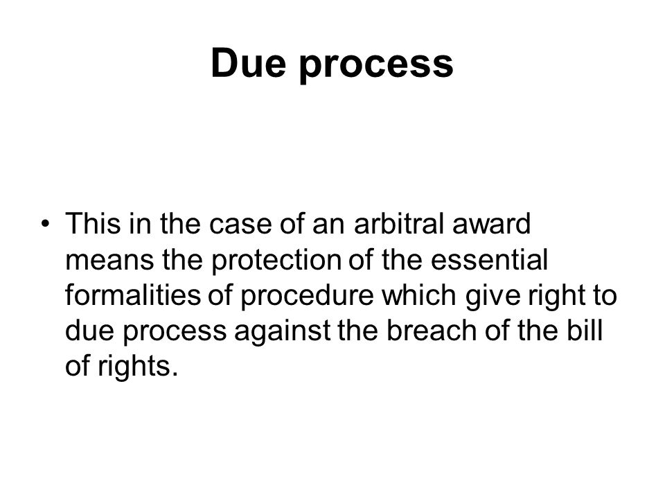 Due process This in the case of an arbitral award means the protection of the essential formalities of procedure which give right to due process again