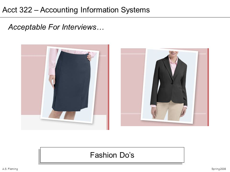A.S. FlemingSpring 2006 Acct 322 – Accounting Information Systems Acceptable For Interviews… Fashion Dos