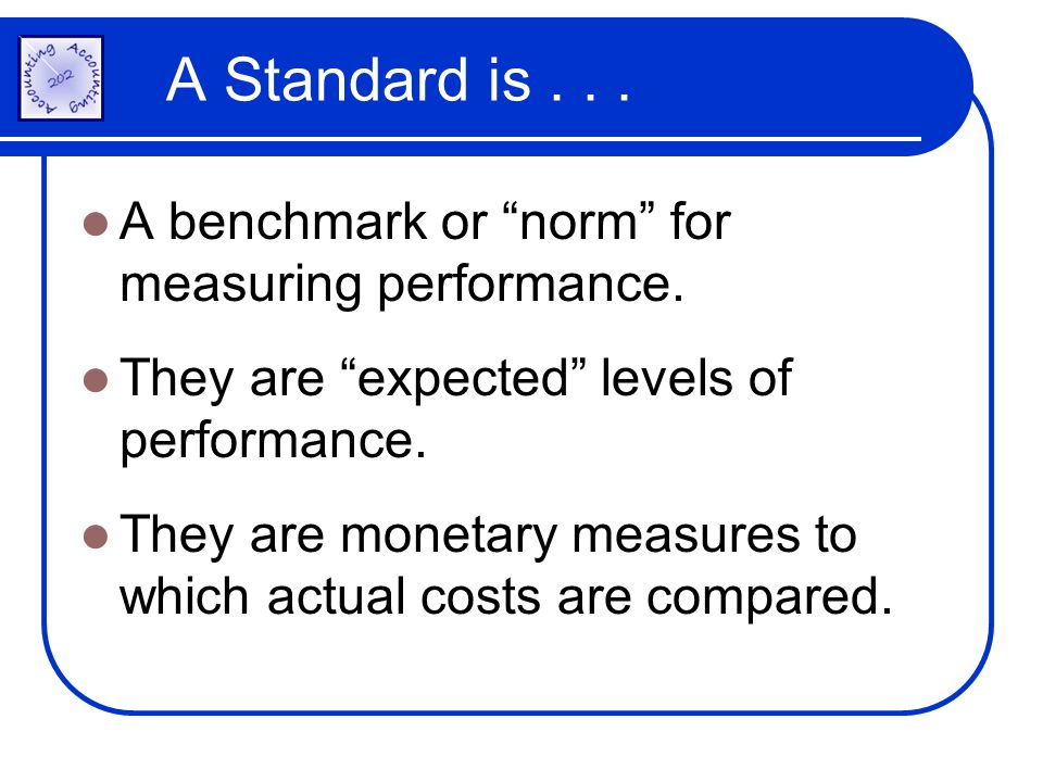 A Standard is... A benchmark or norm for measuring performance. They are expected levels of performance. They are monetary measures to which actual co