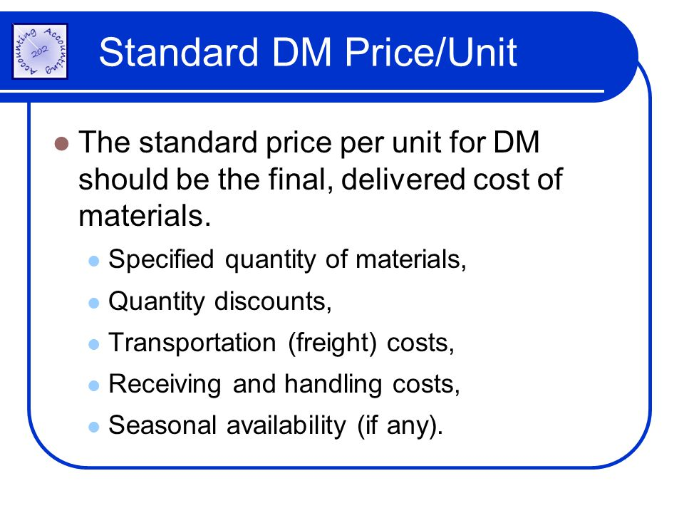 Standard DM Price/Unit The standard price per unit for DM should be the final, delivered cost of materials. Specified quantity of materials, Quantity