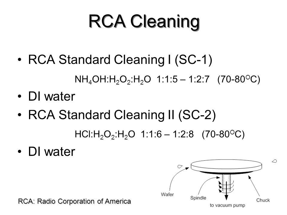 RCA Standard Cleaning I (SC-1) NH 4 OH:H 2 O 2 :H 2 O 1:1:5 – 1:2:7 (70-80 O C) DI water RCA Standard Cleaning II (SC-2) HCl:H 2 O 2 :H 2 O 1:1:6 – 1: