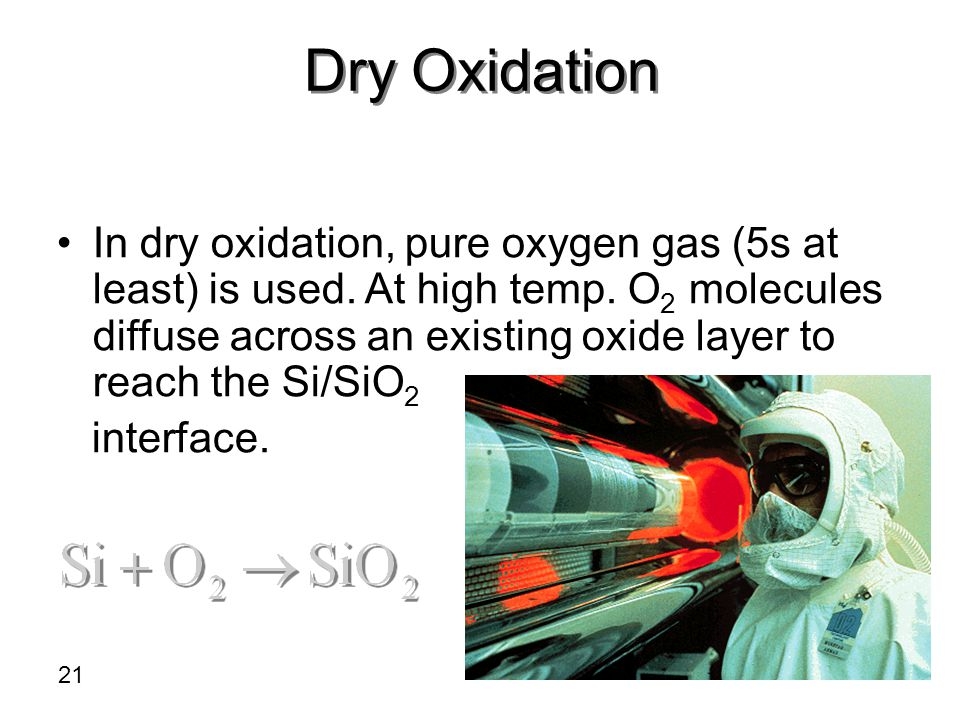 Dry Oxidation In dry oxidation, pure oxygen gas (5s at least) is used. At high temp. O 2 molecules diffuse across an existing oxide layer to reach the