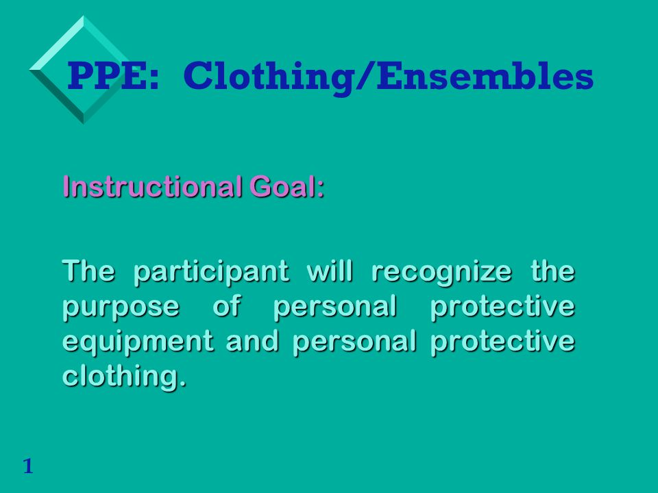 1 PPE: Clothing/Ensembles Instructional Goal: The participant will recognize the purpose of personal protective equipment and personal protective clothing.