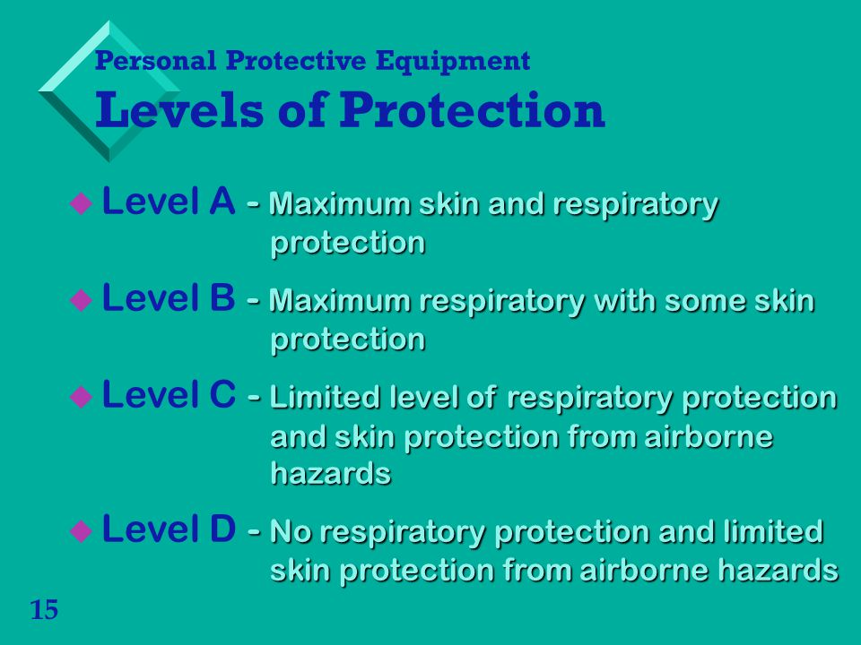 15 Personal Protective Equipment Levels of Protection - Maximum skin and respiratory protection Level A - Maximum skin and respiratory protection - Maximum respiratory with some skin protection Level B - Maximum respiratory with some skin protection - Limited level of respiratory protection and skin protection from airborne hazards Level C - Limited level of respiratory protection and skin protection from airborne hazards - No respiratory protection and limited skin protection from airborne hazards Level D - No respiratory protection and limited skin protection from airborne hazards