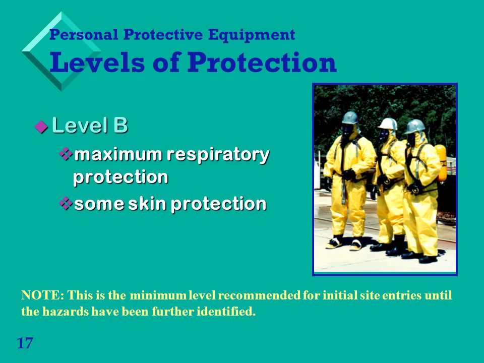 17 Level B Level B maximum respiratory protection maximum respiratory protection some skin protection some skin protection Personal Protective Equipment Levels of Protection NOTE: This is the minimum level recommended for initial site entries until the hazards have been further identified.