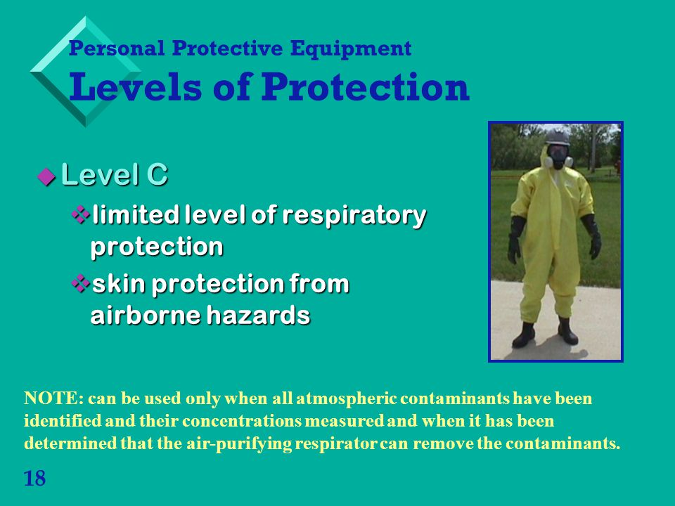 18 Level C Level C limited level of respiratory protection limited level of respiratory protection skin protection from airborne hazards skin protection from airborne hazards Personal Protective Equipment Levels of Protection NOTE: can be used only when all atmospheric contaminants have been identified and their concentrations measured and when it has been determined that the air-purifying respirator can remove the contaminants.