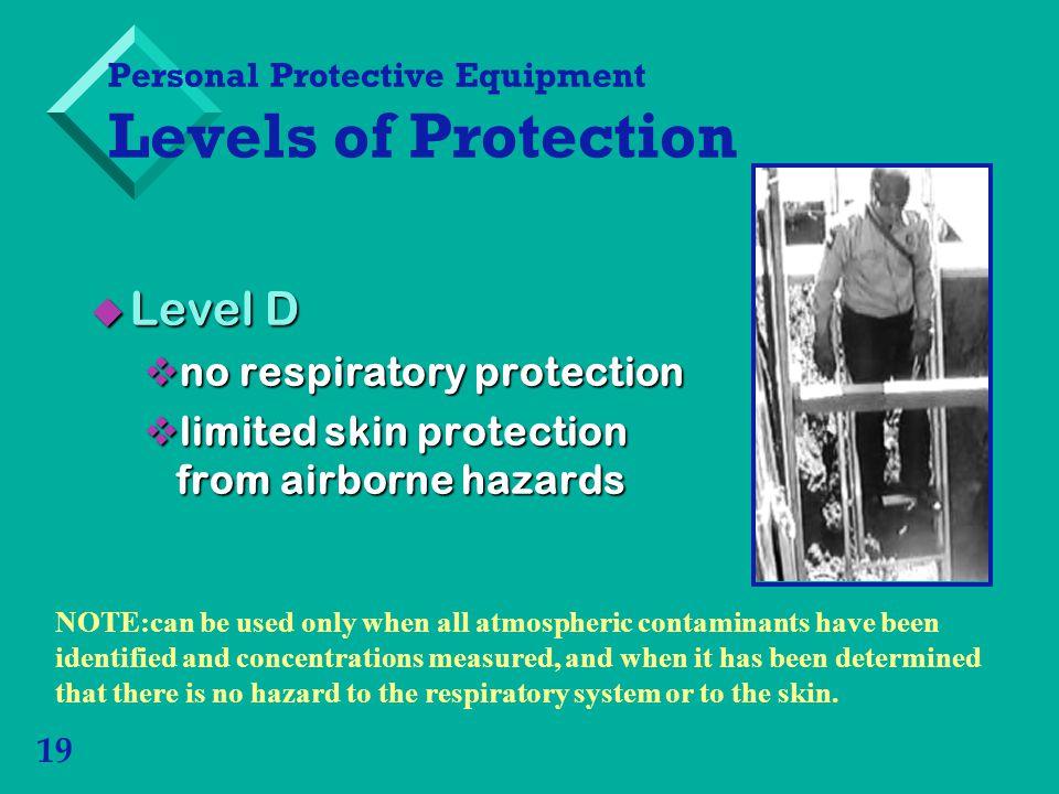 19 Level D Level D no respiratory protection no respiratory protection limited skin protection from airborne hazards limited skin protection from airb