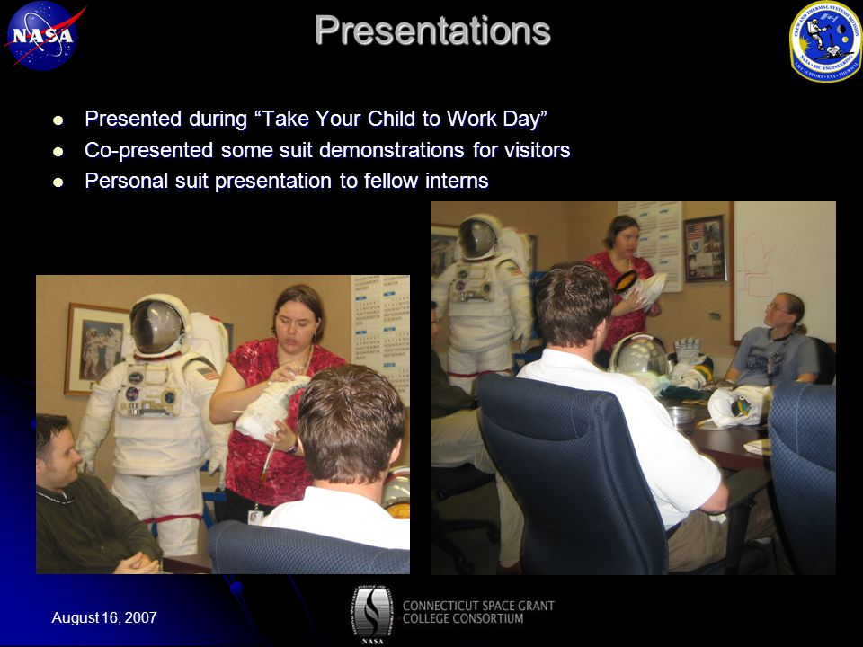 August 16, 2007Presentations Presented during Take Your Child to Work Day Presented during Take Your Child to Work Day Co-presented some suit demonstrations for visitors Co-presented some suit demonstrations for visitors Personal suit presentation to fellow interns Personal suit presentation to fellow interns
