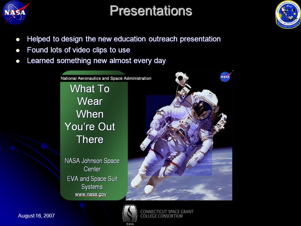 August 16, 2007Presentations Helped to design the new education outreach presentation Helped to design the new education outreach presentation Found lots of video clips to use Found lots of video clips to use Learned something new almost every day Learned something new almost every day