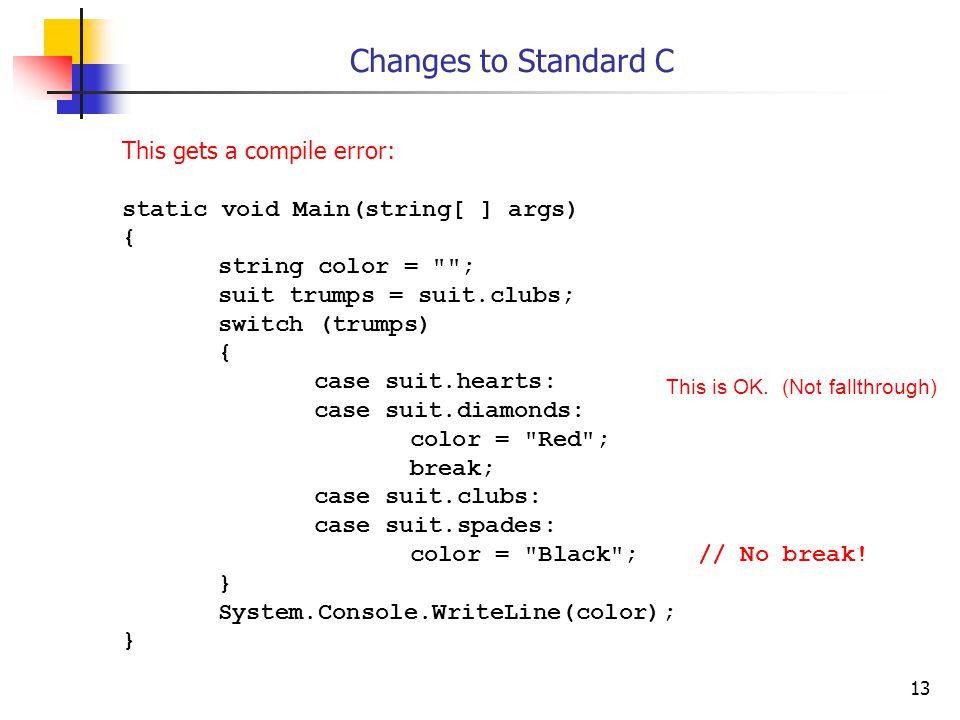13 Changes to Standard C This gets a compile error: static void Main(string[ ] args) { string color =