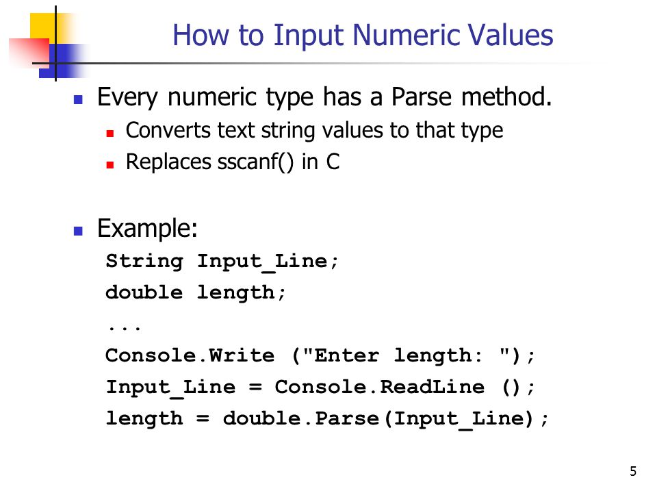 5 How to Input Numeric Values Every numeric type has a Parse method. Converts text string values to that type Replaces sscanf() in C Example: String I