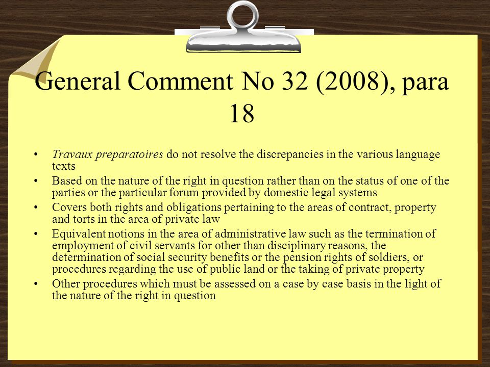 General Comment No 32 (2008), para 18 Travaux preparatoires do not resolve the discrepancies in the various language texts Based on the nature of the right in question rather than on the status of one of the parties or the particular forum provided by domestic legal systems Covers both rights and obligations pertaining to the areas of contract, property and torts in the area of private law Equivalent notions in the area of administrative law such as the termination of employment of civil servants for other than disciplinary reasons, the determination of social security benefits or the pension rights of soldiers, or procedures regarding the use of public land or the taking of private property Other procedures which must be assessed on a case by case basis in the light of the nature of the right in question