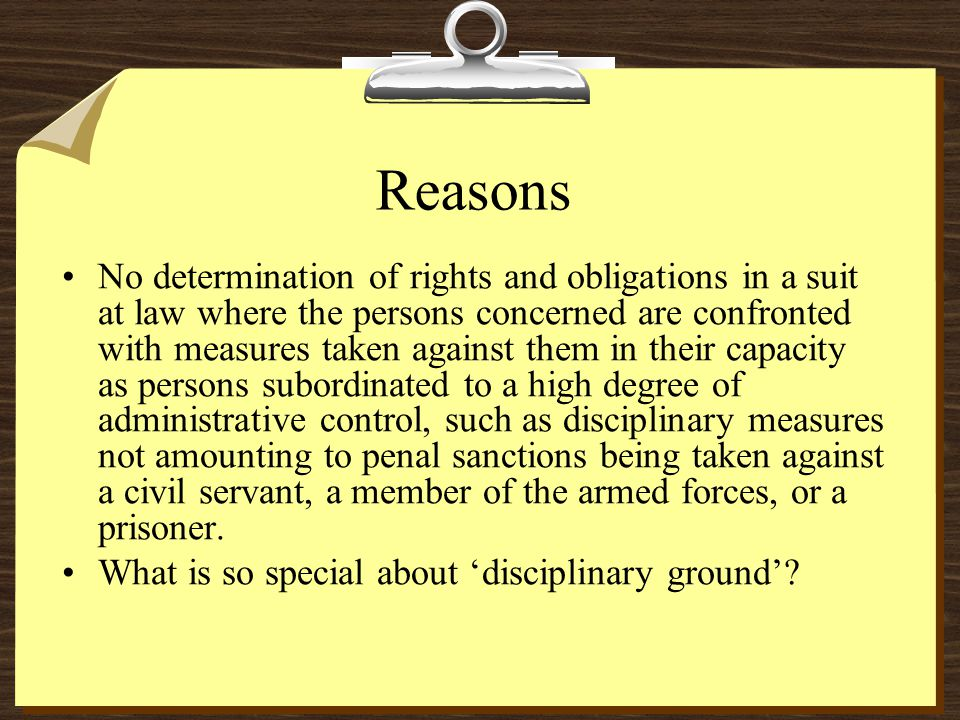 Reasons No determination of rights and obligations in a suit at law where the persons concerned are confronted with measures taken against them in their capacity as persons subordinated to a high degree of administrative control, such as disciplinary measures not amounting to penal sanctions being taken against a civil servant, a member of the armed forces, or a prisoner.