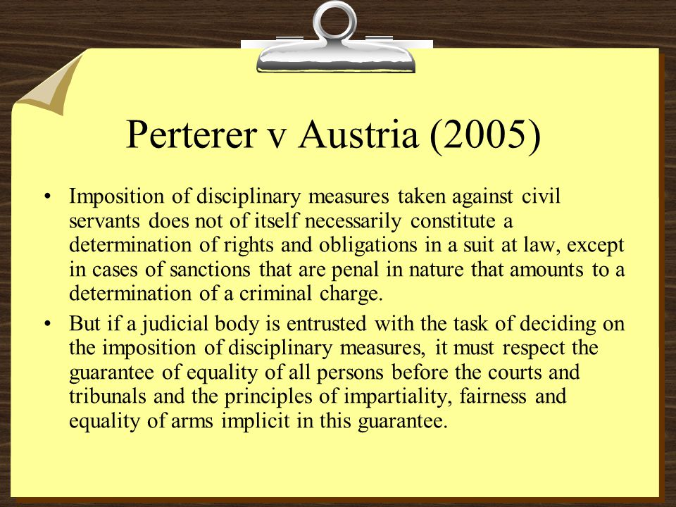 Perterer v Austria (2005) Imposition of disciplinary measures taken against civil servants does not of itself necessarily constitute a determination of rights and obligations in a suit at law, except in cases of sanctions that are penal in nature that amounts to a determination of a criminal charge.