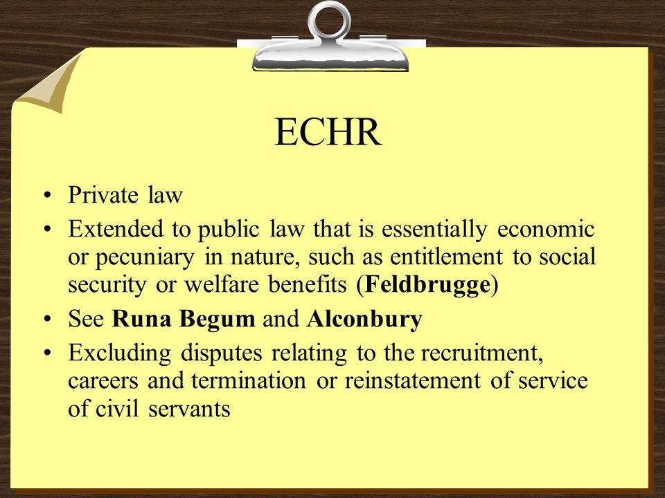 ECHR Private law Extended to public law that is essentially economic or pecuniary in nature, such as entitlement to social security or welfare benefits (Feldbrugge) See Runa Begum and Alconbury Excluding disputes relating to the recruitment, careers and termination or reinstatement of service of civil servants