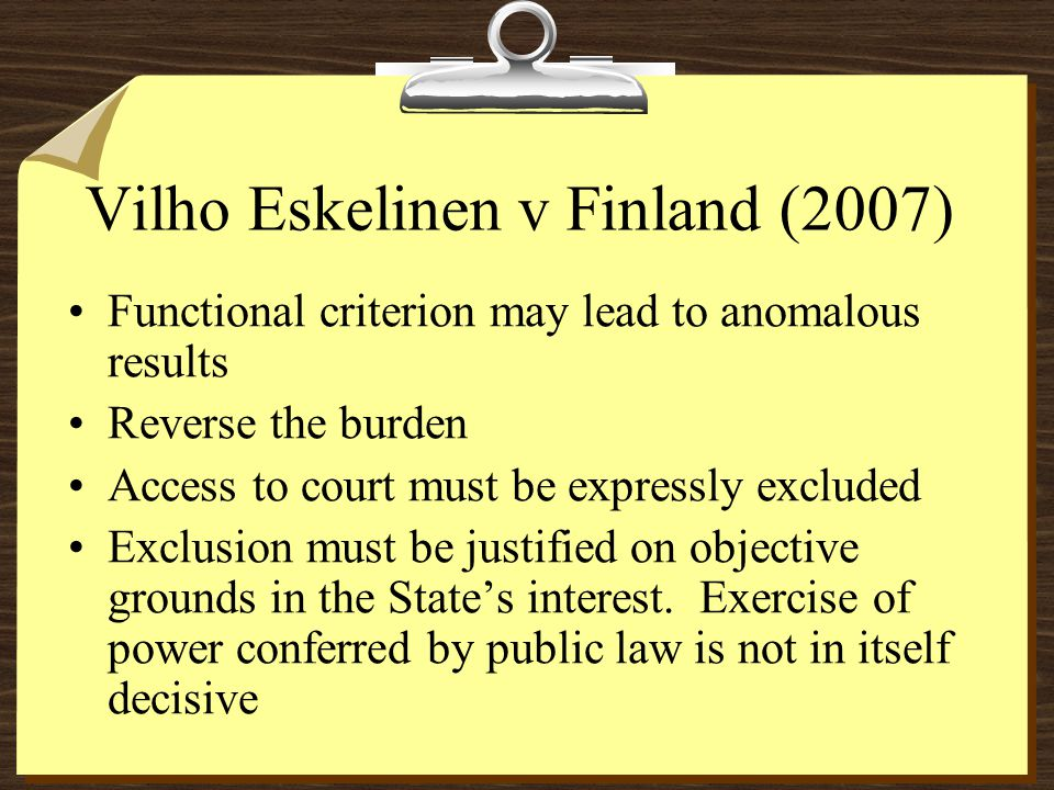 Vilho Eskelinen v Finland (2007) Functional criterion may lead to anomalous results Reverse the burden Access to court must be expressly excluded Exclusion must be justified on objective grounds in the States interest.