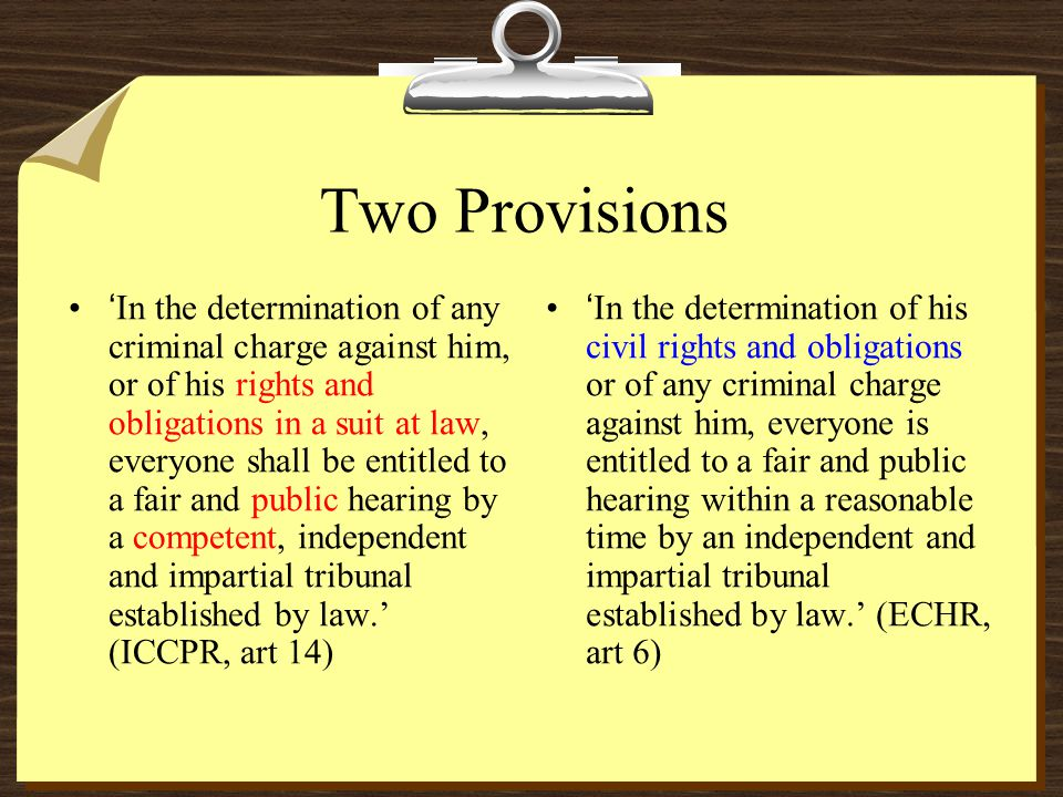Two Provisions In the determination of any criminal charge against him, or of his rights and obligations in a suit at law, everyone shall be entitled to a fair and public hearing by a competent, independent and impartial tribunal established by law.