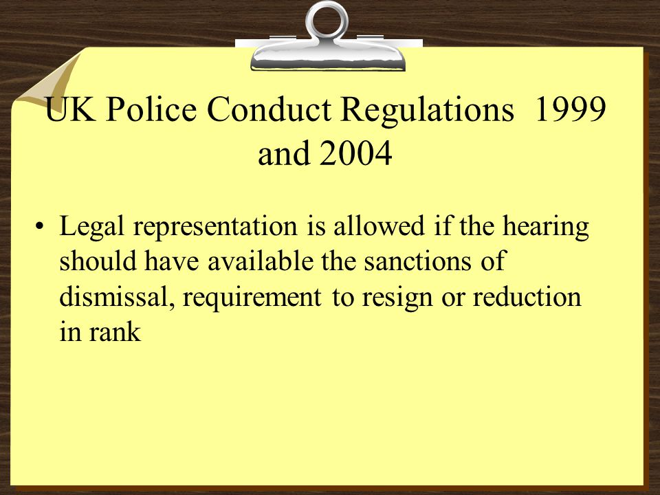 UK Police Conduct Regulations 1999 and 2004 Legal representation is allowed if the hearing should have available the sanctions of dismissal, requirement to resign or reduction in rank