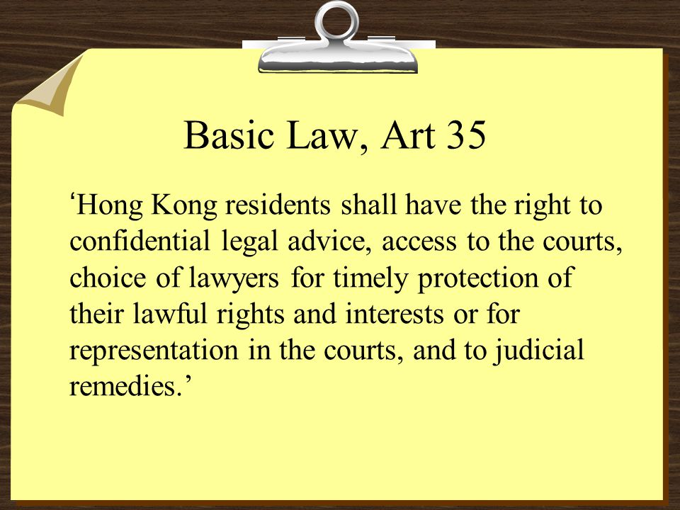 Basic Law, Art 35 Hong Kong residents shall have the right to confidential legal advice, access to the courts, choice of lawyers for timely protection of their lawful rights and interests or for representation in the courts, and to judicial remedies.