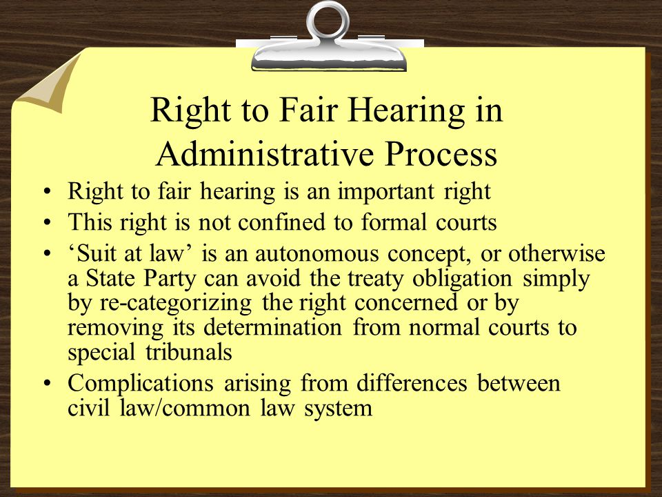 Right to Fair Hearing in Administrative Process Right to fair hearing is an important right This right is not confined to formal courts Suit at law is an autonomous concept, or otherwise a State Party can avoid the treaty obligation simply by re-categorizing the right concerned or by removing its determination from normal courts to special tribunals Complications arising from differences between civil law/common law system