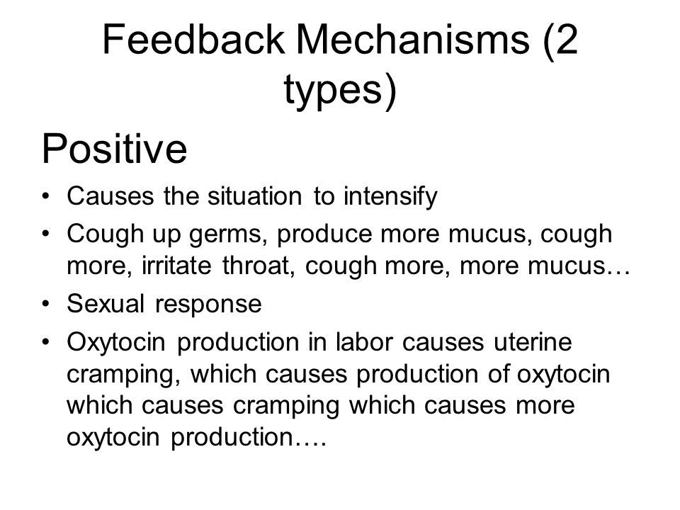 Feedback Mechanisms (2 types) Positive Causes the situation to intensify Cough up germs, produce more mucus, cough more, irritate throat, cough more, more mucus… Sexual response Oxytocin production in labor causes uterine cramping, which causes production of oxytocin which causes cramping which causes more oxytocin production….