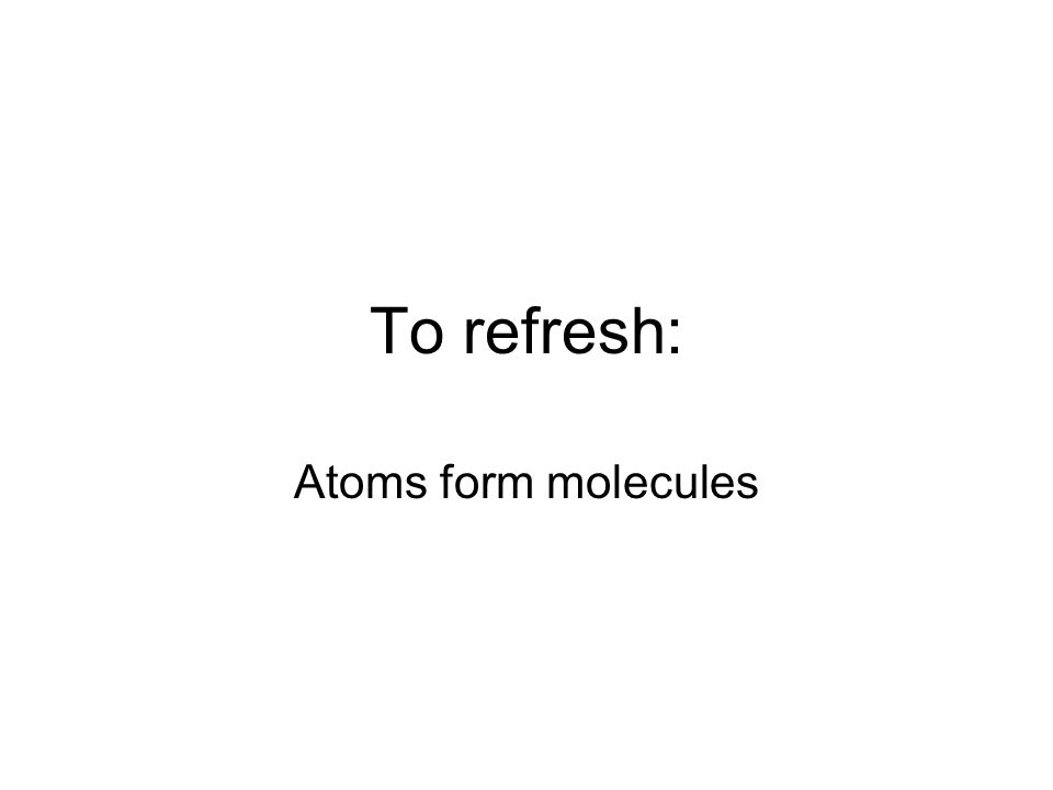 To refresh: Atoms form molecules