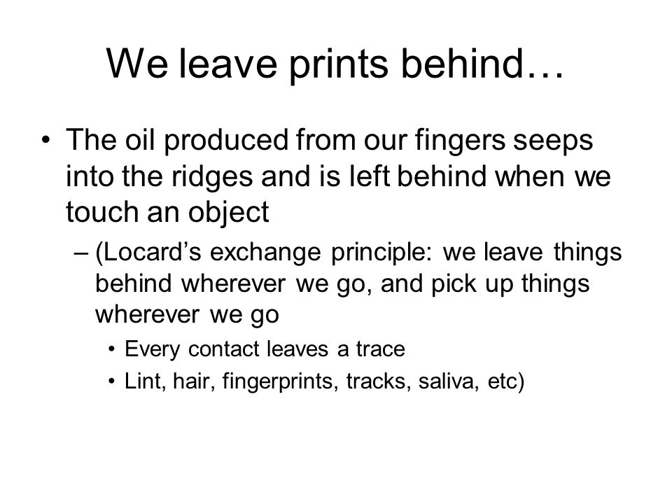 We leave prints behind… The oil produced from our fingers seeps into the ridges and is left behind when we touch an object –(Locards exchange principle: we leave things behind wherever we go, and pick up things wherever we go Every contact leaves a trace Lint, hair, fingerprints, tracks, saliva, etc)