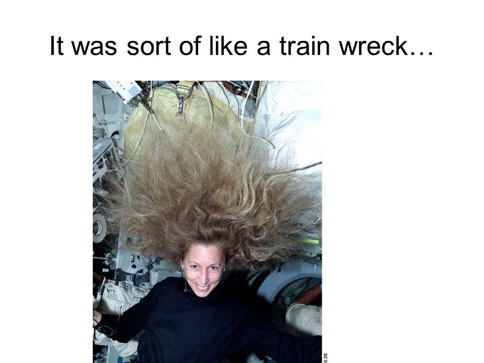 It was sort of like a train wreck…