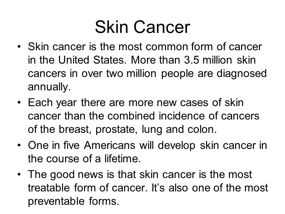 Skin Cancer Skin cancer is the most common form of cancer in the United States.