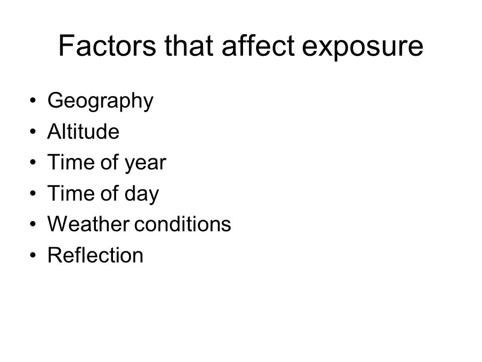 Factors that affect exposure Geography Altitude Time of year Time of day Weather conditions Reflection
